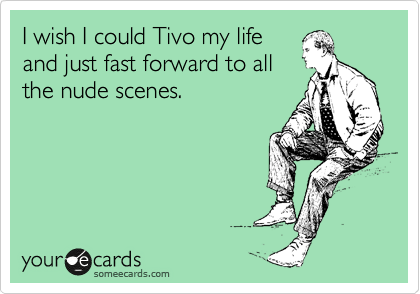 I wish I could Tivo my life and just fast forward to all the nude scenes.