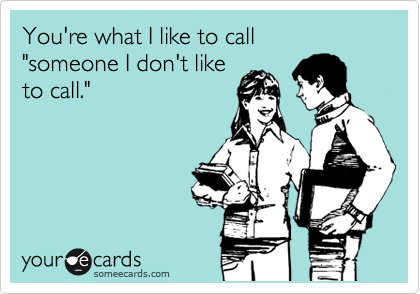 "You're what I like to call ""someone I don't like to call."""