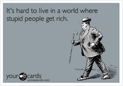 It's hard to live in a world where stupid people get rich.