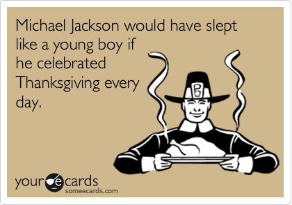 Michael Jackson would have slept like a young boy if he celebrated Thanksgiving every day.