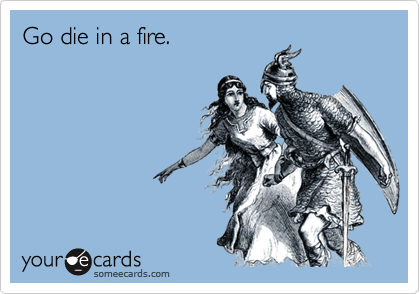 Go die in a fire.