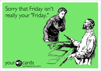 "Sorry that Friday isn't really your ""Friday."""
