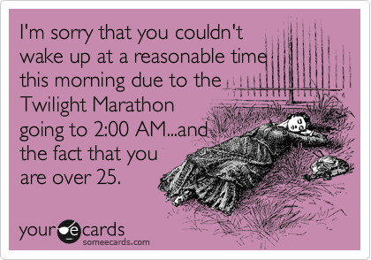 I'm sorry that you couldn't wake up at a reasonable time this morning due to the Twilight Marathon going to 2:00 AM...and the fact that you are over 25.