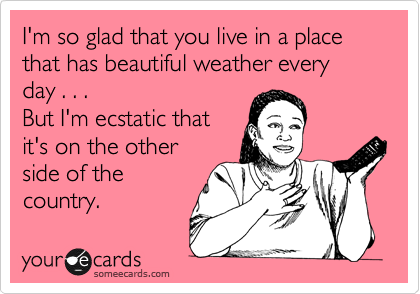 I'm so glad that you live in a place that has beautiful weather every day . . . But I'm ecstatic that it's on the other side of the country.