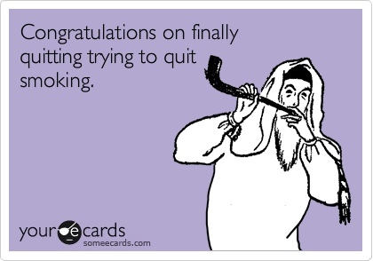 Congratulations on finally quitting trying to quit smoking.