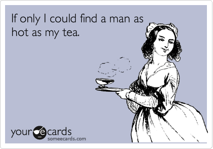 If only I could find a man as hot as my tea.