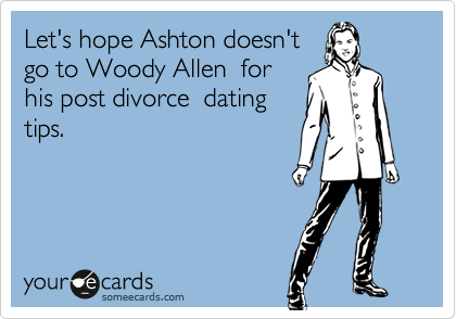Let's hope Ashton doesn't  go to Woody Allen  for his post divorce  dating tips.