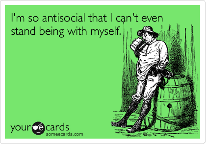 I'm so antisocial that I can't even stand being with myself.
