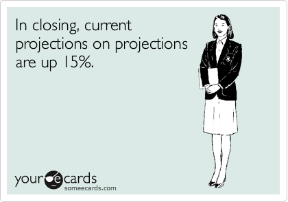 In closing, current projections on projections are up 15%.