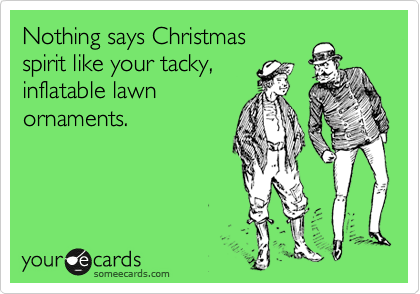 Nothing says Christmas  spirit like your tacky,  inflatable lawn ornaments.