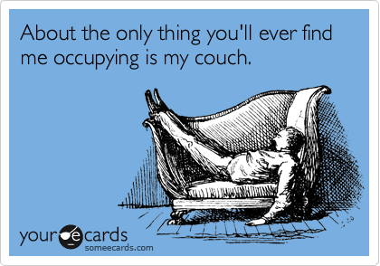 About the only thing you'll ever find me occupying is my couch.