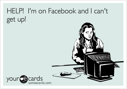 HELP!  I'm on Facebook and I can't get up!