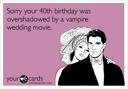 Sorry your 40th birthday was overshadowed by a vampire wedding movie.