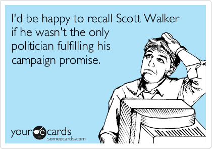 I'd be happy to recall Scott Walker if he wasn't the only politician fulfilling his campaign promise.