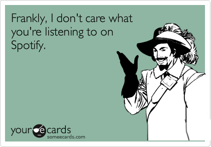 Frankly, I don't care what you're listening to on Spotify.