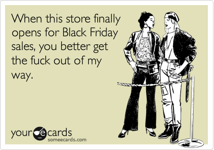 When this store finally opens for Black Friday sales, you better get the fuck out of my way.