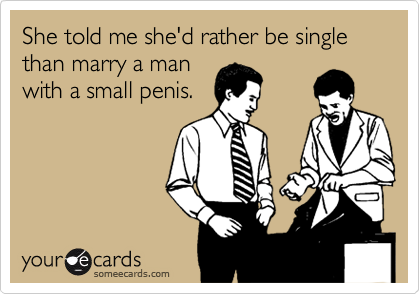 She told me she'd rather be single than marry a man with a small penis.