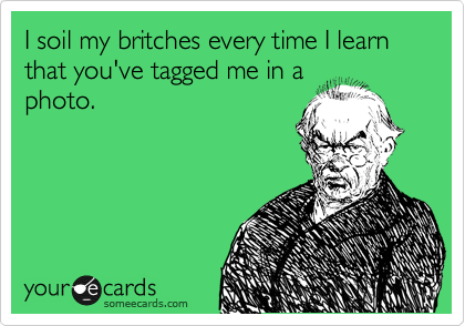 I soil my britches every time I learn that you've tagged me in a photo.