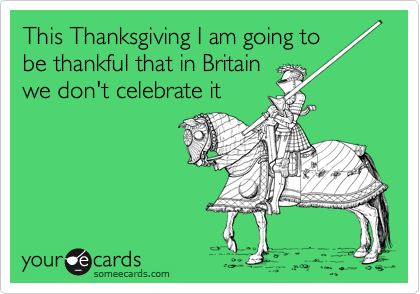 This Thanksgiving I am going to be thankful that in Britain we don't celebrate it