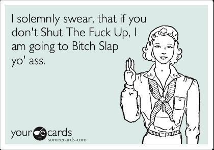 I solemnly swear, that if you don't Shut The Fuck Up, I am going to Bitch Slap yo' ass.