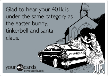 Glad to hear your 401k is  under the same category as the easter bunny, tinkerbell and santa claus.