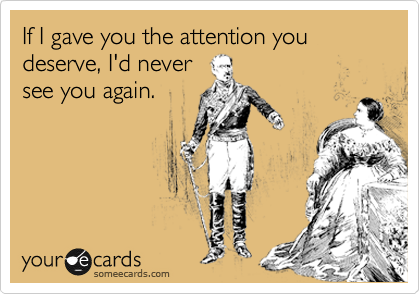 If I gave you the attention you deserve, I'd never see you again.