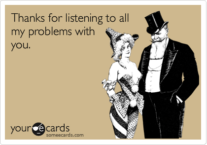 Thanks for listening to all my problems with you.