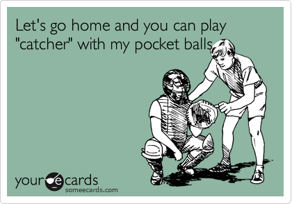"Let's go home and you can play ""catcher"" with my pocket balls"