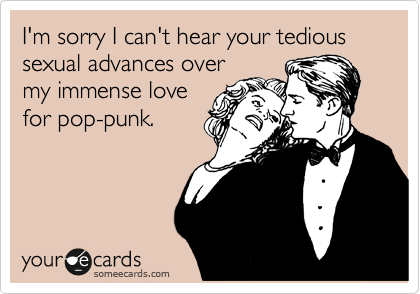 I'm sorry I can't hear your tedious sexual advances over my immense love for pop-punk.