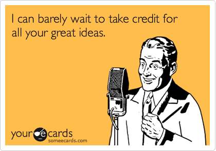 I can barely wait to take credit for all your great ideas.