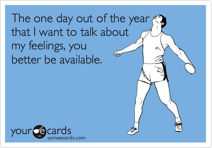 The one day out of the year that I want to talk about my feelings, you better be available.