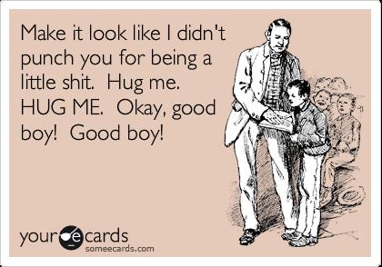 Make it look like I didn't punch you for being a little shit.  Hug me.  HUG ME.  Okay, good boy!  Good boy!
