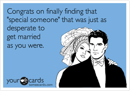 "Congrats on finally finding that ""special someone"" that was just as desperate to  get married  as you were."