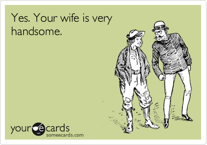 Yes. Your wife is very handsome.