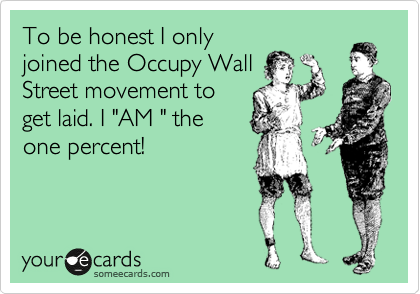 """To be honest I only joined the Occupy Wall Street movement to get laid. I """"AM """" the one percent!"""