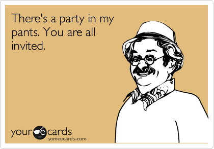 There's a party in my pants. You are all invited.