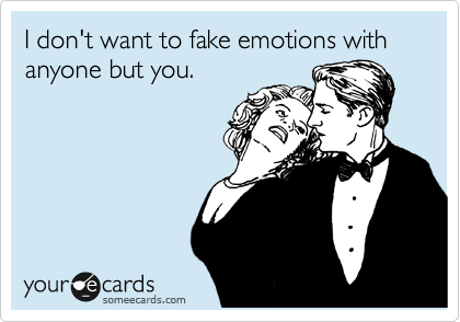 I don't want to fake emotions with anyone but you.
