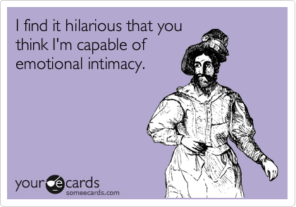I find it hilarious that you think I'm capable of emotional intimacy.