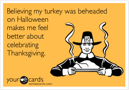 Believing my turkey was beheaded on Halloween makes me feel better about celebrating Thanksgiving.