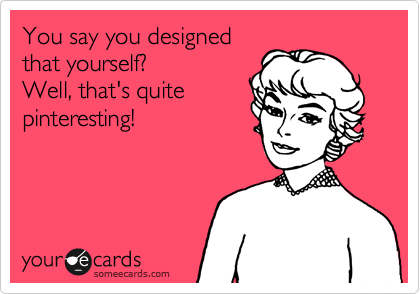 You say you designed that yourself? Well, that's quite pinteresting!