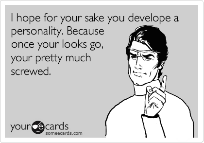 I hope for your sake you develope a personality. Because once your looks go, your pretty much screwed.
