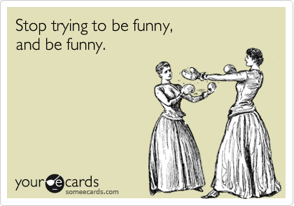 Stop trying to be funny,  and be funny.