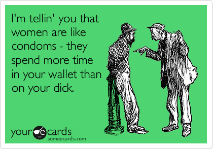 I'm tellin' you that women are like condoms - they spend more time in your wallet than on your dick.