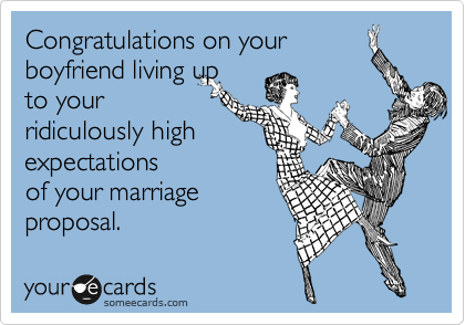 Congratulations on your  boyfriend living up  to your  ridiculously high expectations  of your marriage proposal.