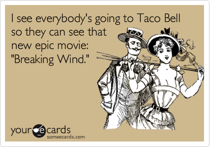 "I see everybody's going to Taco Bell so they can see that new epic movie: ""Breaking Wind."""