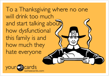 To a Thanksgiving where no one will drink too much and start talking about how dysfunctional this family is and how much they hate everyone