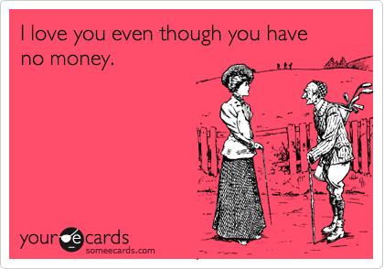 I Love You Even Though You Have No Money Flirting Ecard