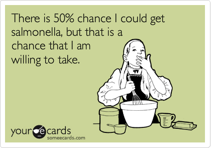 There is 50% chance I could get salmonella, but that is a chance that I am willing to take.
