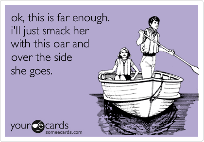 ok, this is far enough.  i'll just smack her  with this oar and  over the side  she goes.
