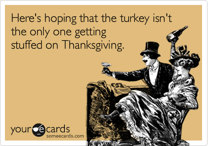 Here's hoping that the turkey isn't the only one getting stuffed on Thanksgiving.